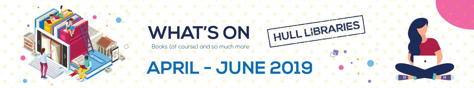 WHAT'S ON AT HULL LIBRARIES - APRIL - JUNE 2019