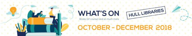 WHAT'S ON AT HULL LIBRARIES - OCT - DEC 2018