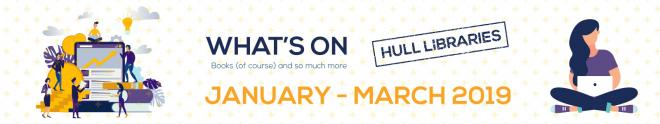 WHAT'S ON AT HULL LIBRARIES - JAN - MARCH 2019